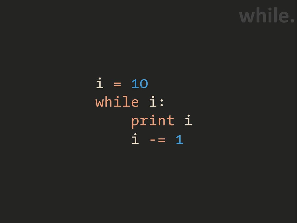 "i = 10 while i: print i i -= 1 ]0.""6+"