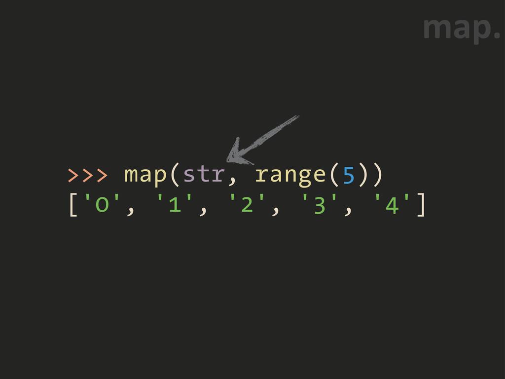 >>> map(str, range(5)) ['0', '1', '2', '3', '4'...