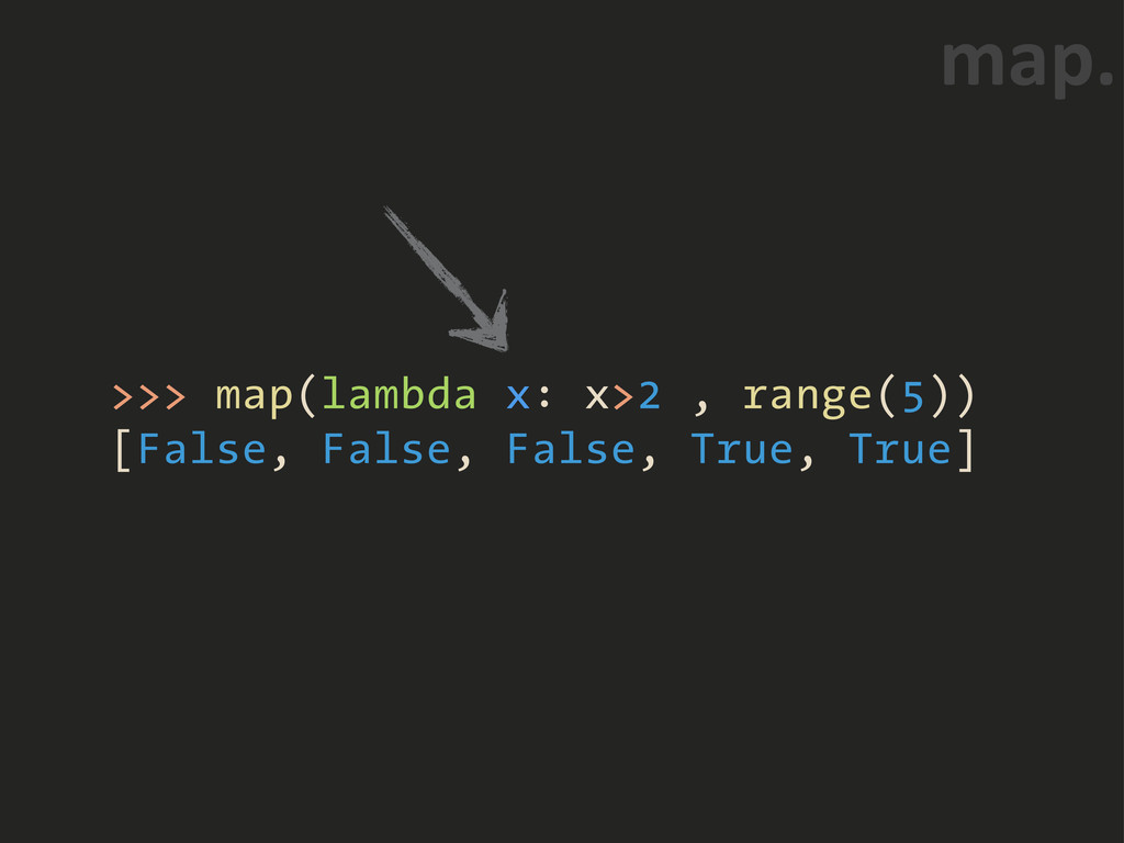 >>> map(lambda x: x>2 , range(5)) [False, False...