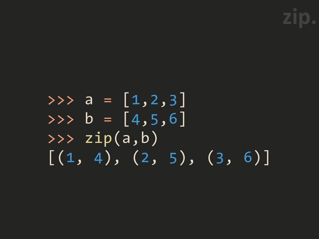 >>> a = [1,2,3] >>> b = [4,5,6] >>> zip(a,b) [(...