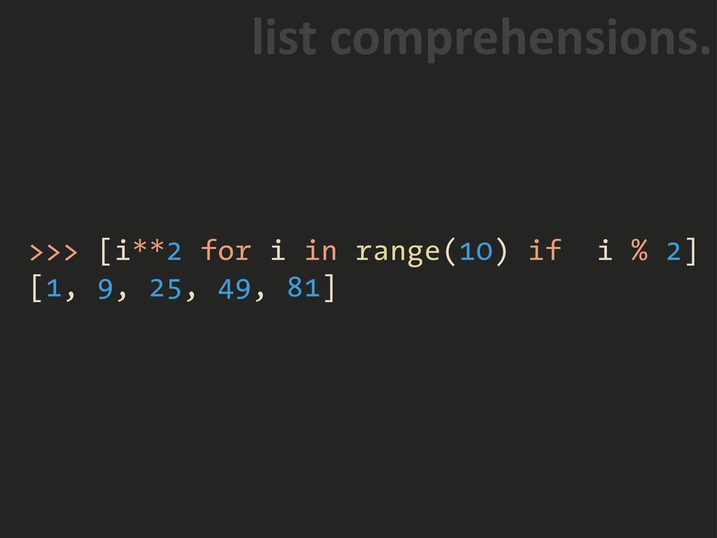 >>> [i**2 for i in range(10) if i % 2] [1, 9, 2...