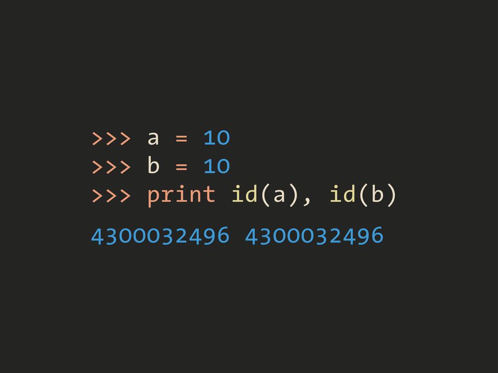 >>> a = 10 >>> b = 10 >>> print id(a), id(b) 43...