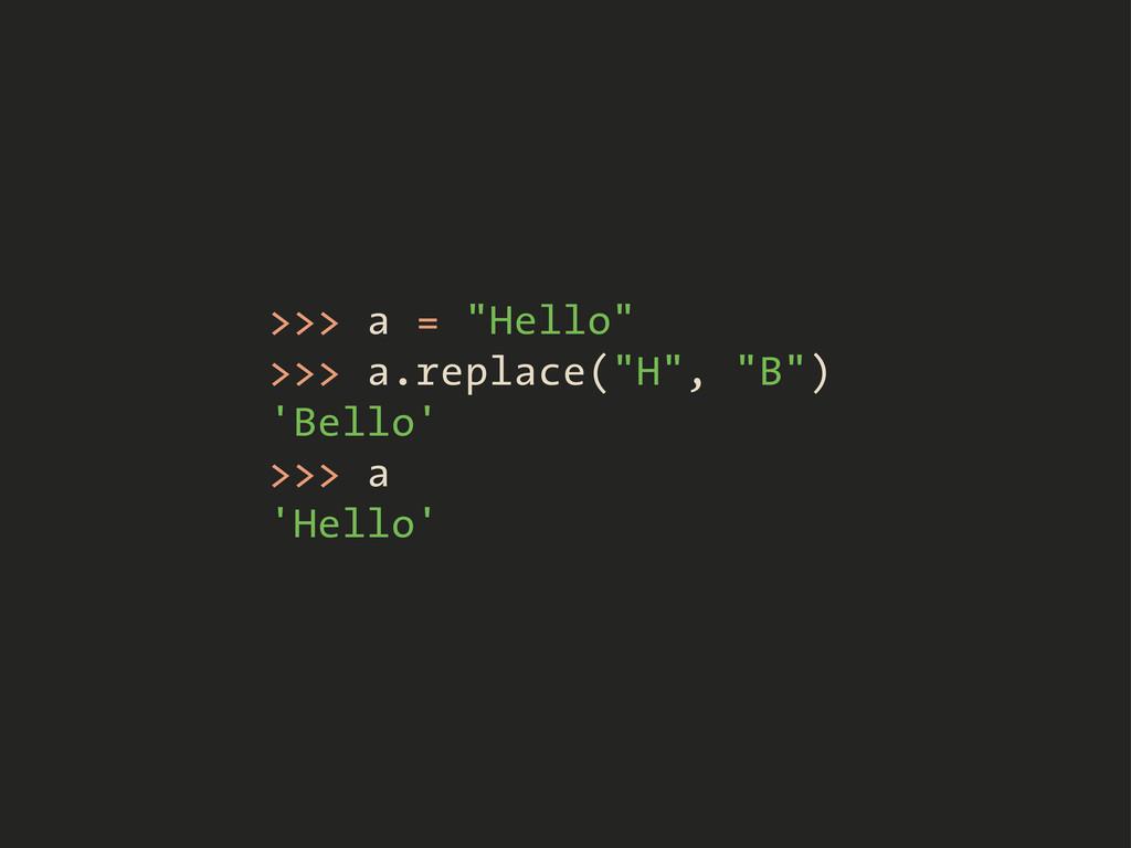 ">>> a = ""Hello"" >>> a.replace(""H"", ""B"") 'Bello'..."