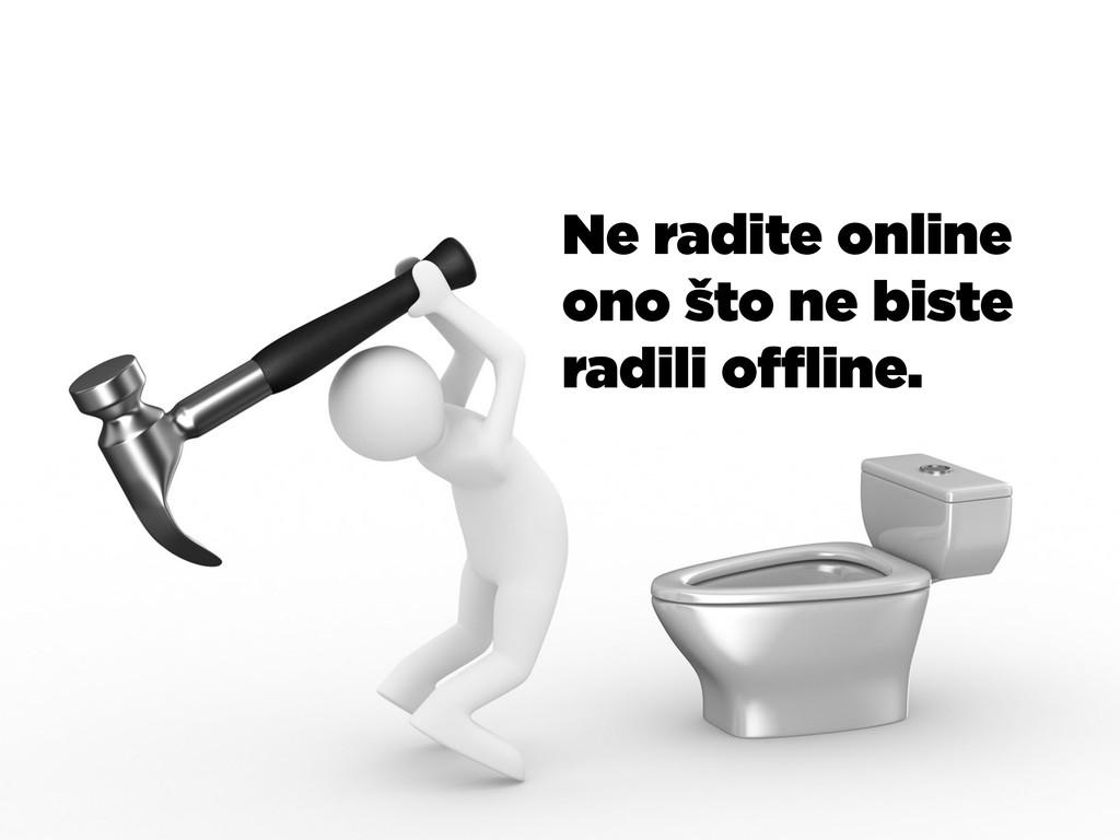 Ne radite online ono što ne biste radili offline.