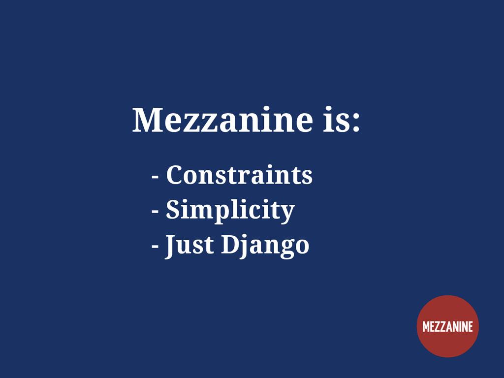 Mezzanine is: - Constraints - Simplicity - Just...