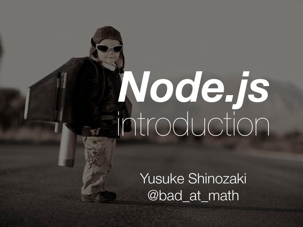 Node.js introduction Yusuke Shinozaki @bad_at_m...