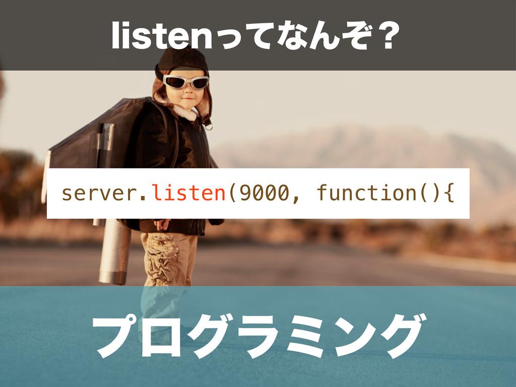 ϓϩάϥϛϯά server.listen(9000, function(){ MJTUFOͬ...