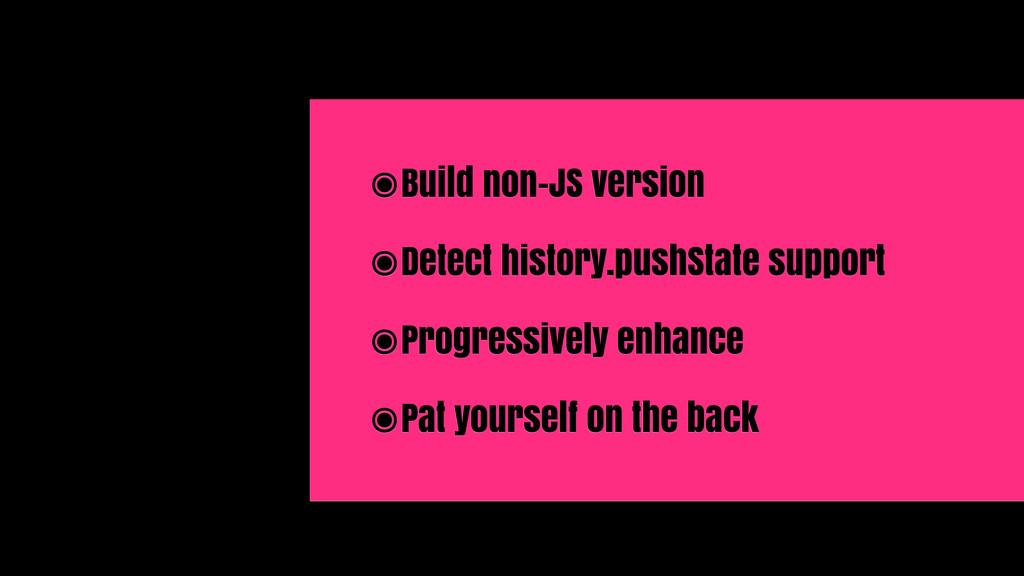 ๏Build non-JS version ๏Detect history.pushState...