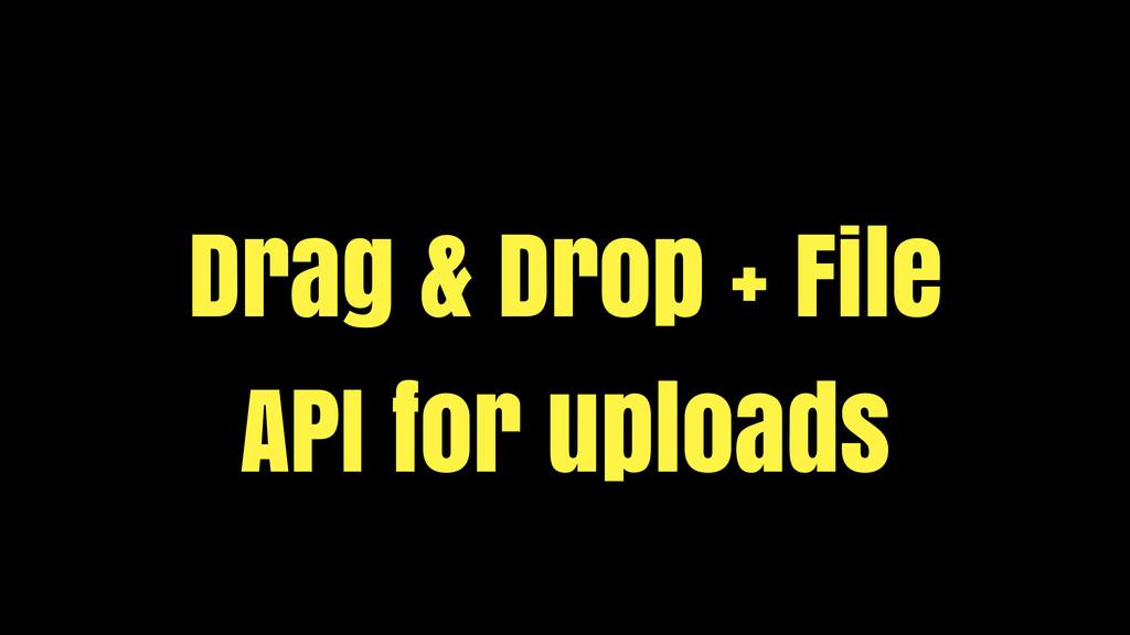 Drag & Drop + File API for uploads