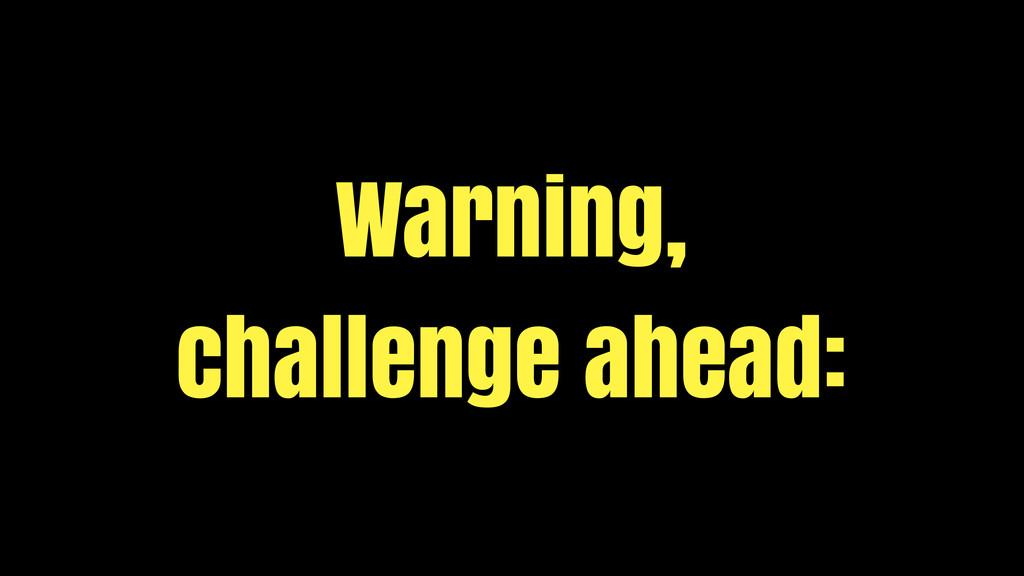 Warning, challenge ahead: