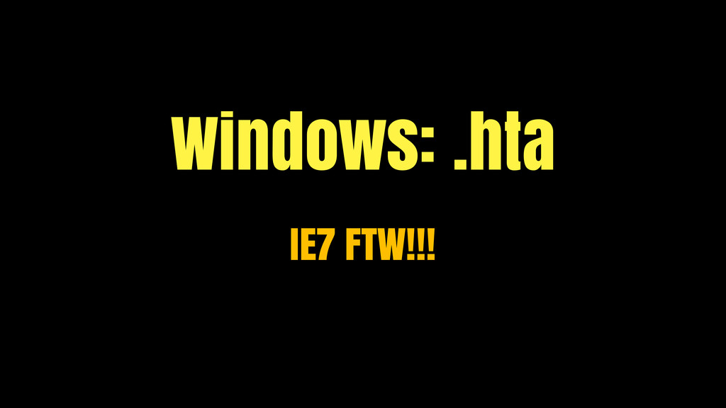 Windows: .hta IE7 FTW!!!