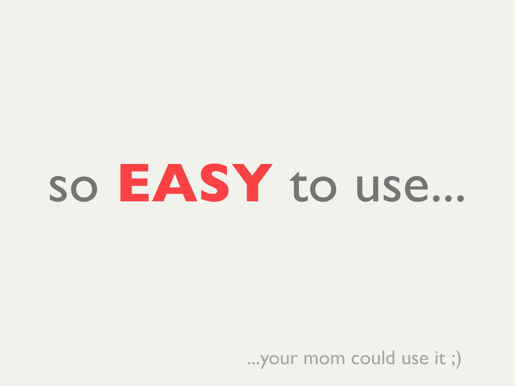 so EASY to use... ...your mom could use it ;)