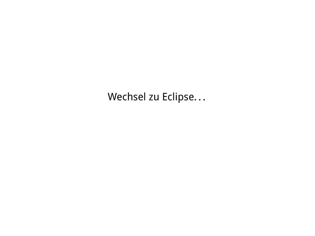 Wechsel zu Eclipse. . .