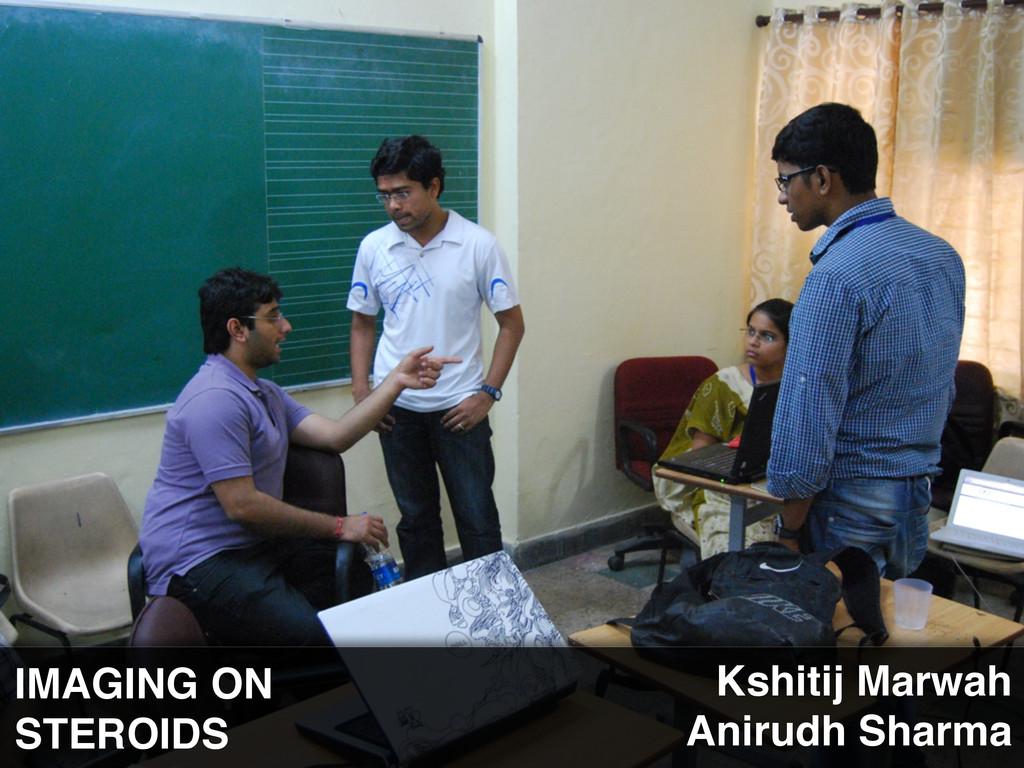 IMAGING ON STEROIDS Kshitij Marwah Anirudh Shar...