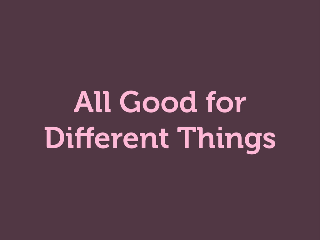 All Good for Different Things