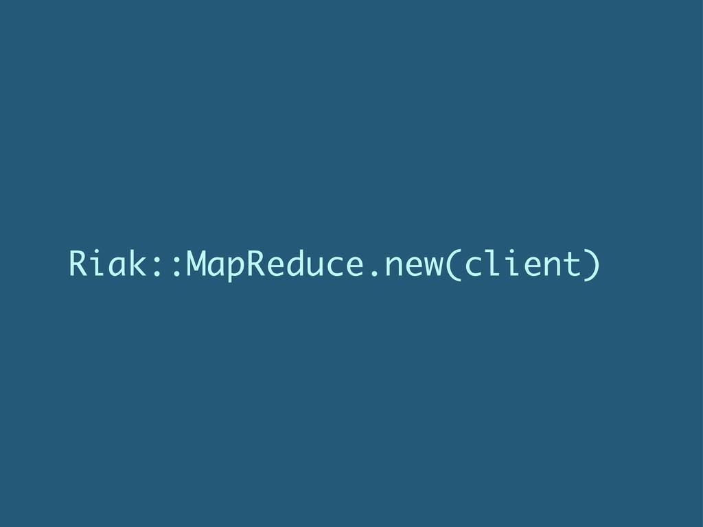 Riak::MapReduce.new(client)