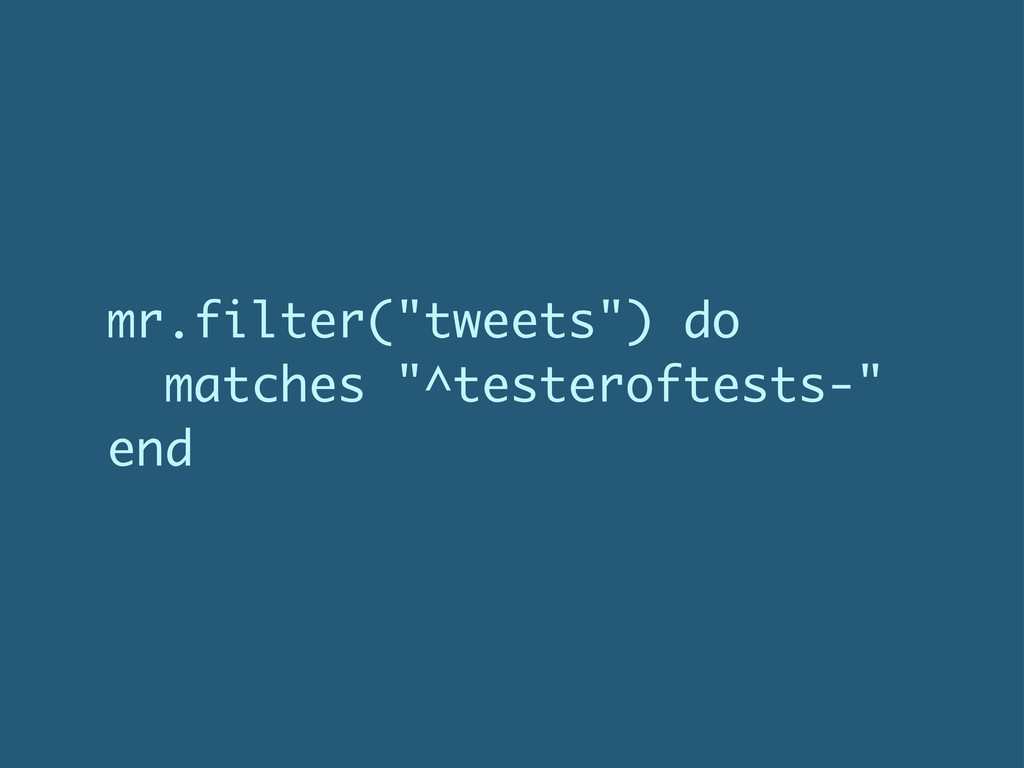 """mr.filter(""""tweets"""") do matches """"^testeroftests-..."""