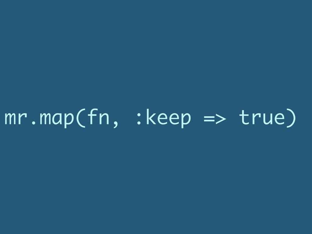 mr.map(fn, :keep => true)