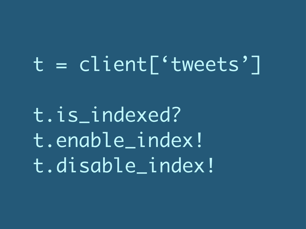 t = client['tweets'] t.is_indexed? t.enable_ind...