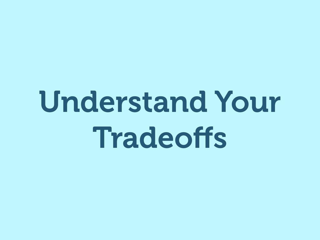 Understand Your Tradeoffs