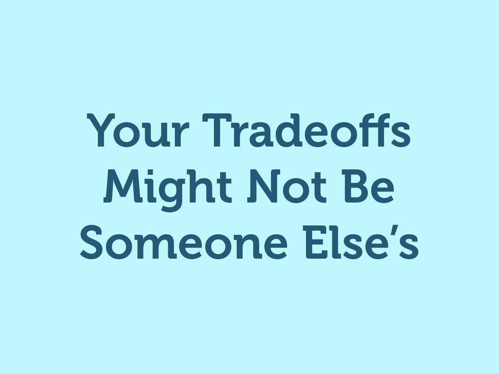 Your Tradeoffs Might Not Be Someone Else's
