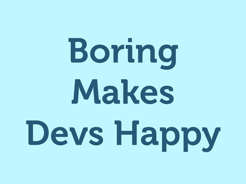 Boring Makes Devs Happy