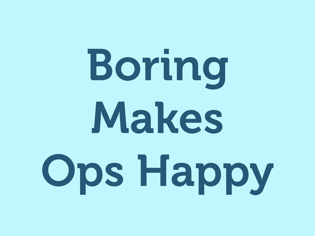Boring Makes Ops Happy