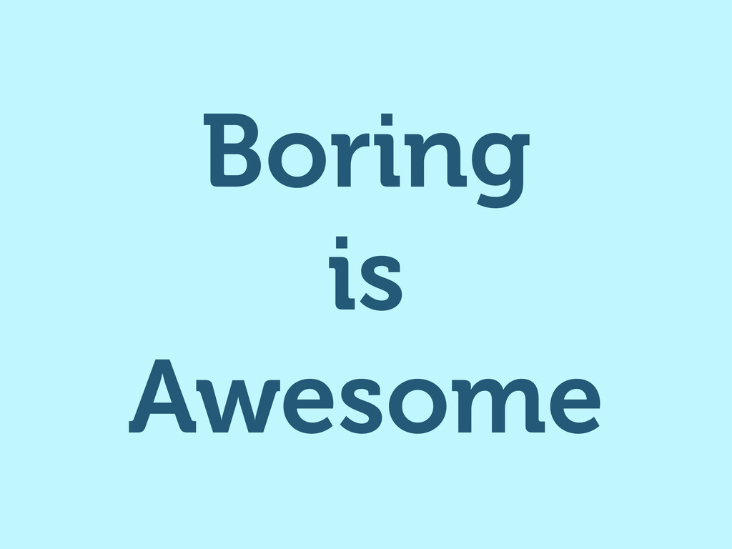 Boring is Awesome