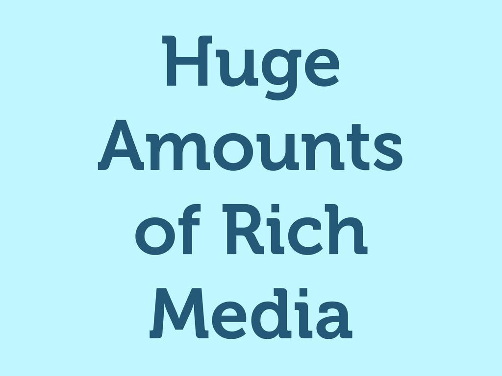 Huge Amounts of Rich Media