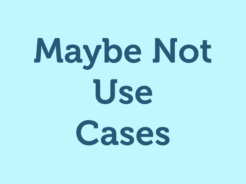 Maybe Not Use Cases