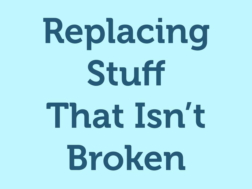 Replacing Stuff That Isn't Broken