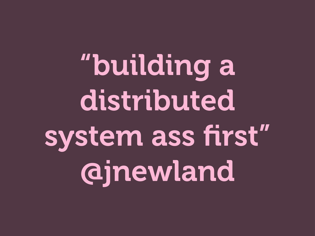 """building a distributed system ass first"" @jnewl..."