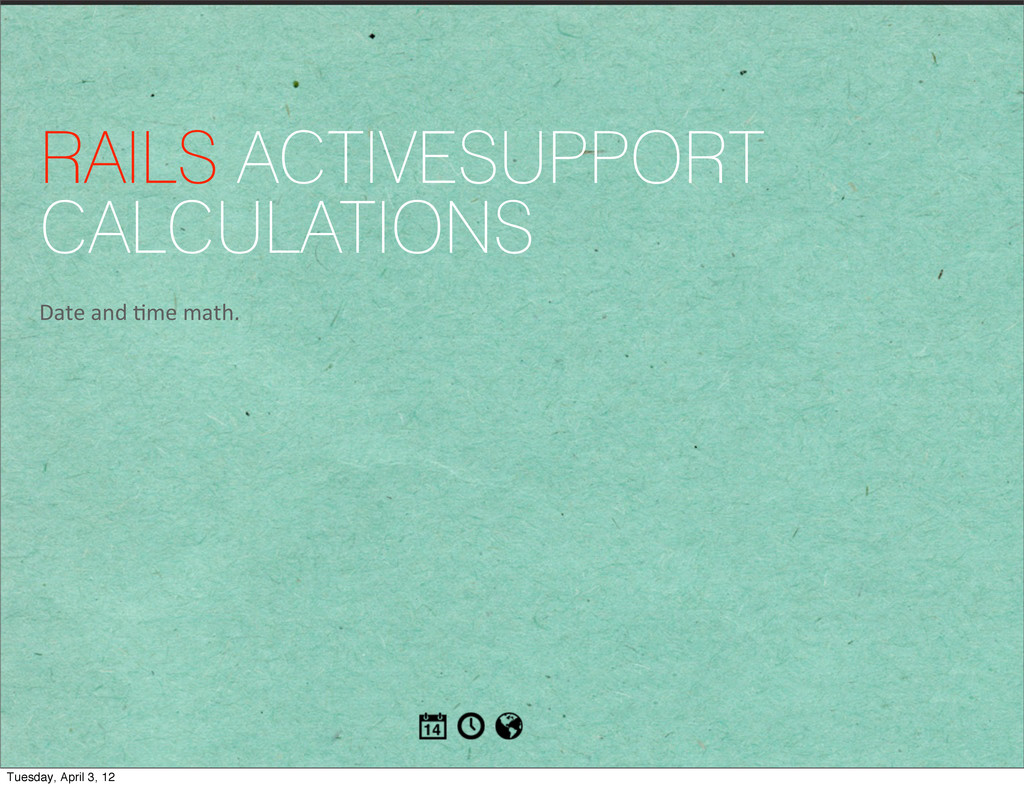 RAILS ACTIVESUPPORT CALCULATIONS Date and ...