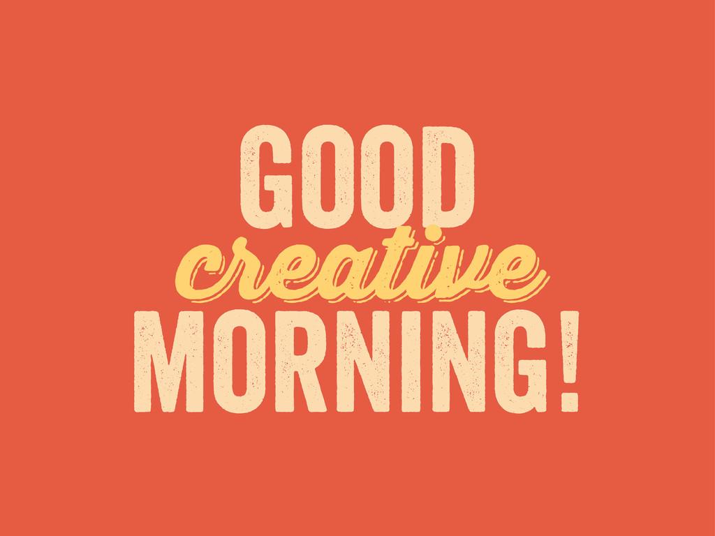 creative good morning! creative