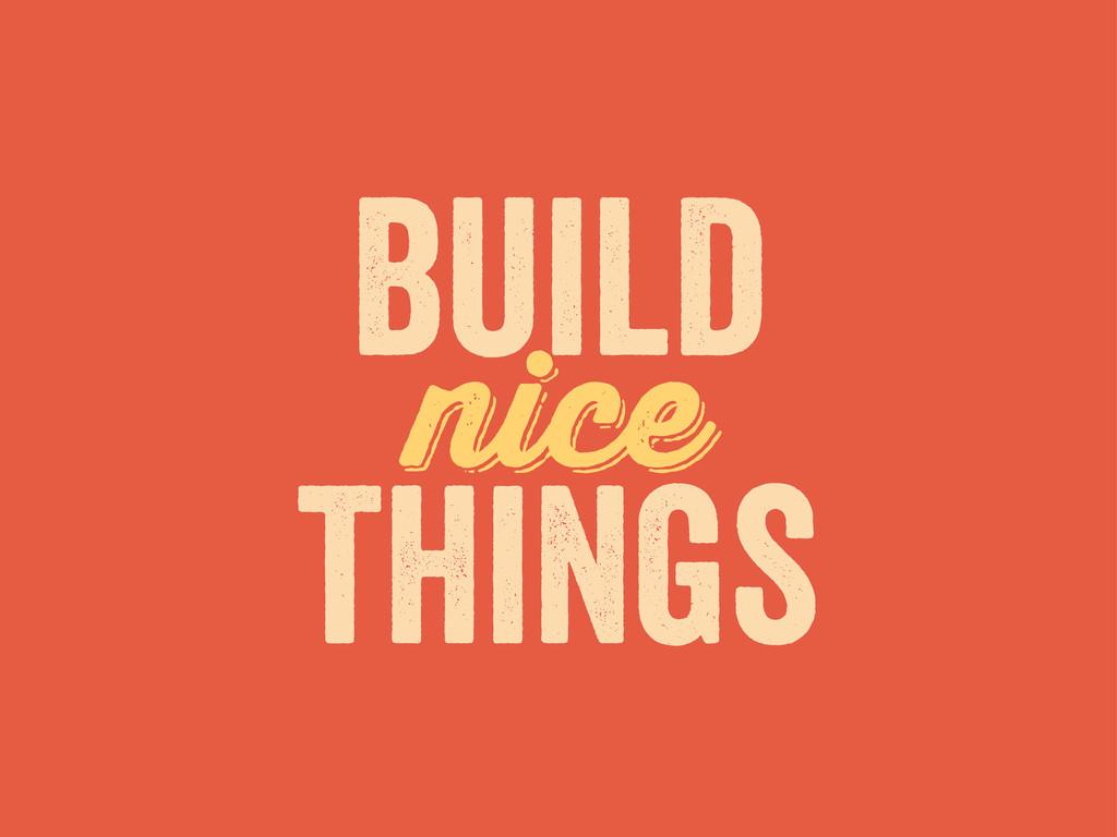 nice build things nice