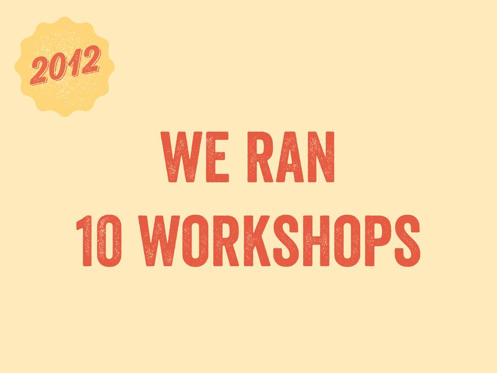 we ran 10 workshops 6 2012 2012