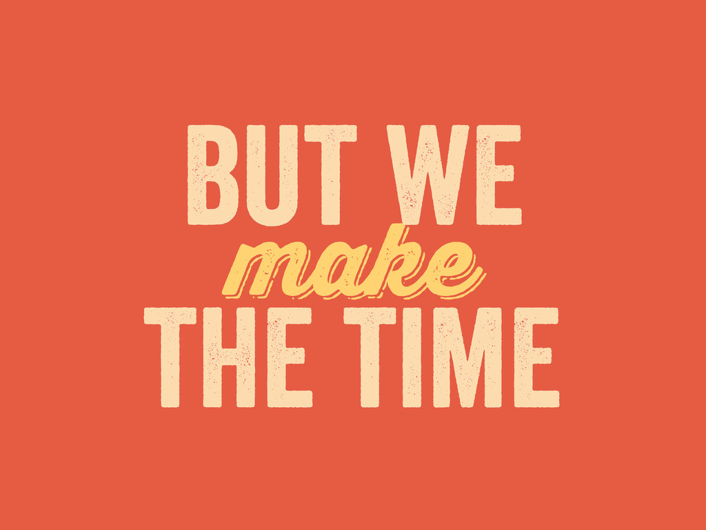 but we make make the time