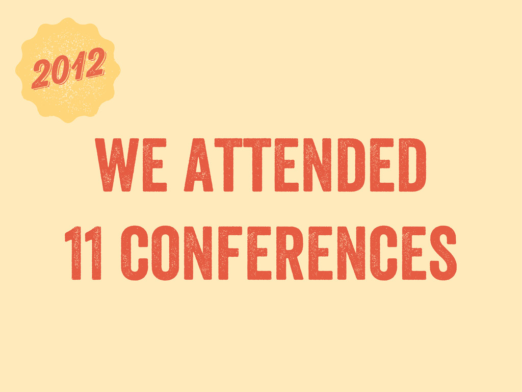 we attended 11 conferences 6 2012 2012
