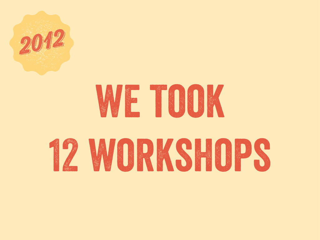 we took 12 workshops 6 2012 2012