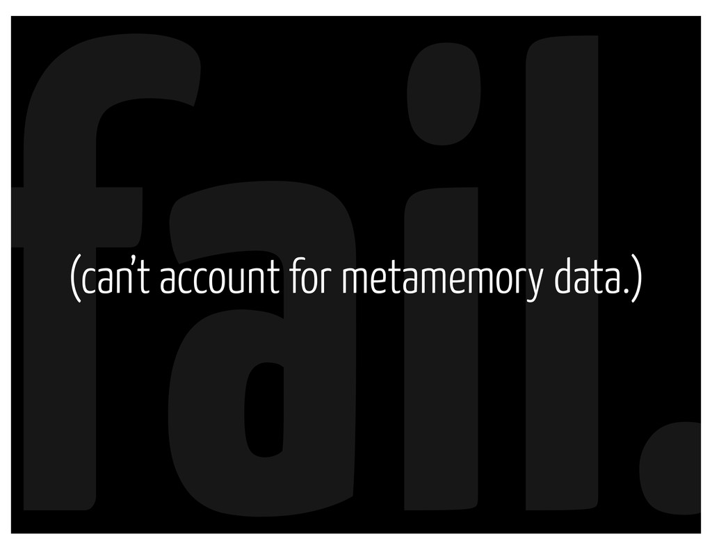 fail. (can't account for metamemory data.)