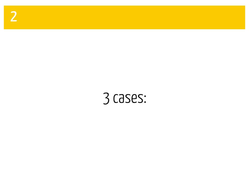 3 cases: 2