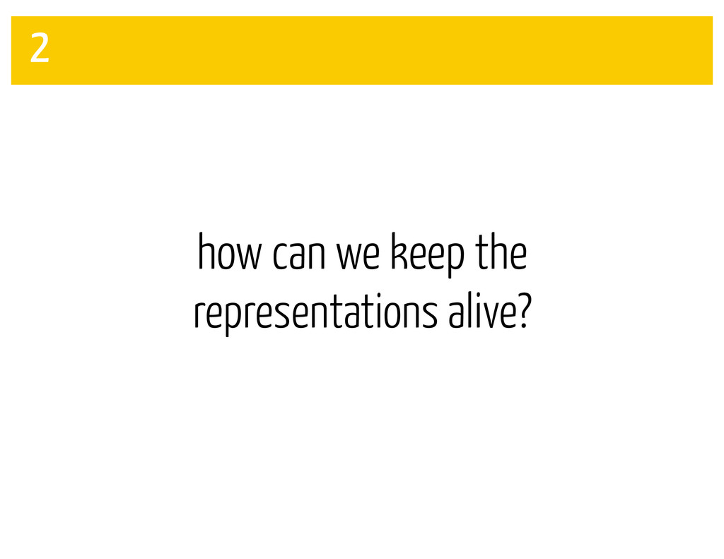 how can we keep the representations alive? 2