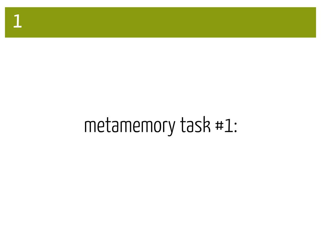 1 metamemory task #1:
