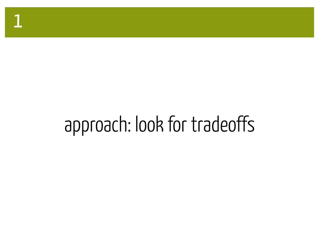 approach: look for tradeoffs 1