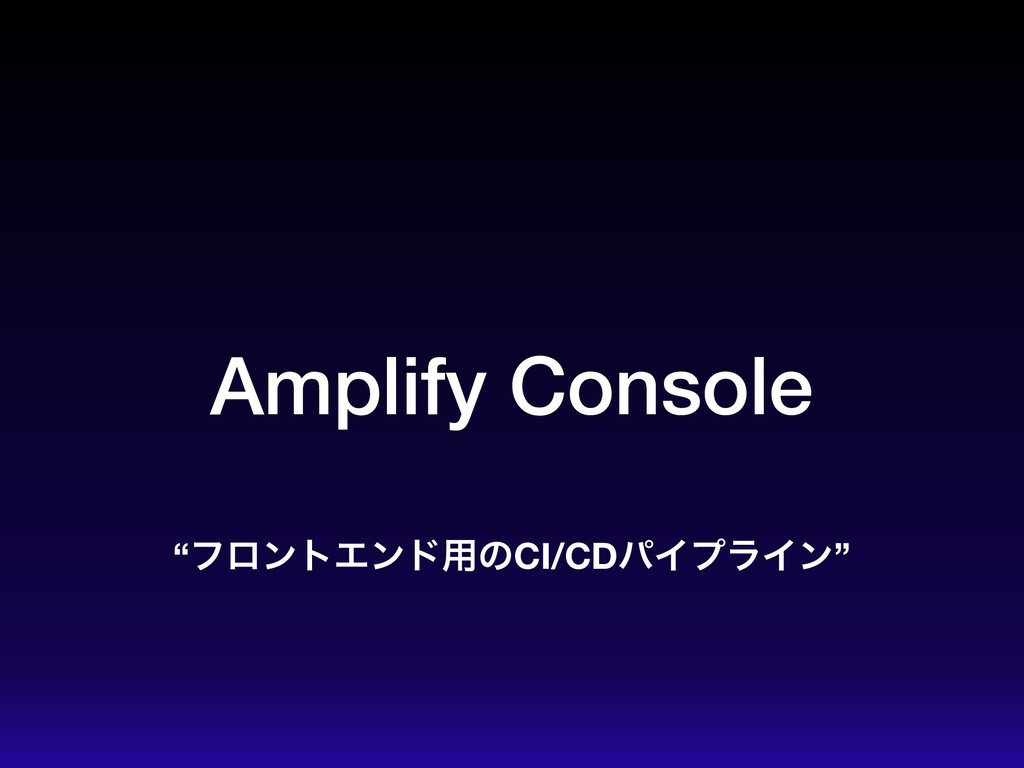 "Amplify Console ""ϑϩϯτΤϯυ༻ͷCI/CDύΠϓϥΠϯ"""