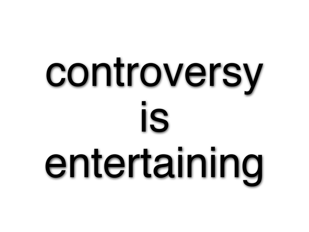 controversy is entertaining
