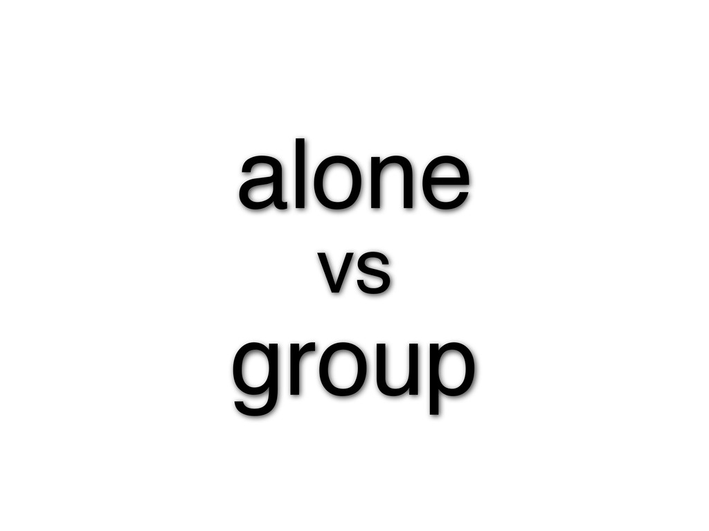 alone vs group
