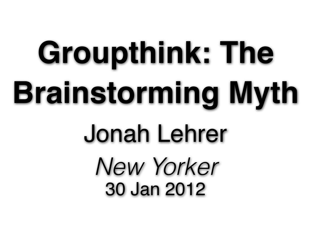 Groupthink: The Brainstorming Myth Jonah Lehrer...