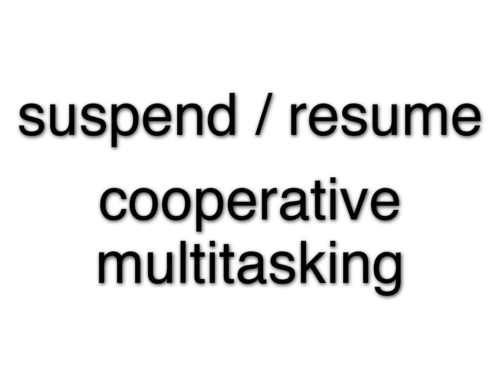 suspend / resume cooperative multitasking