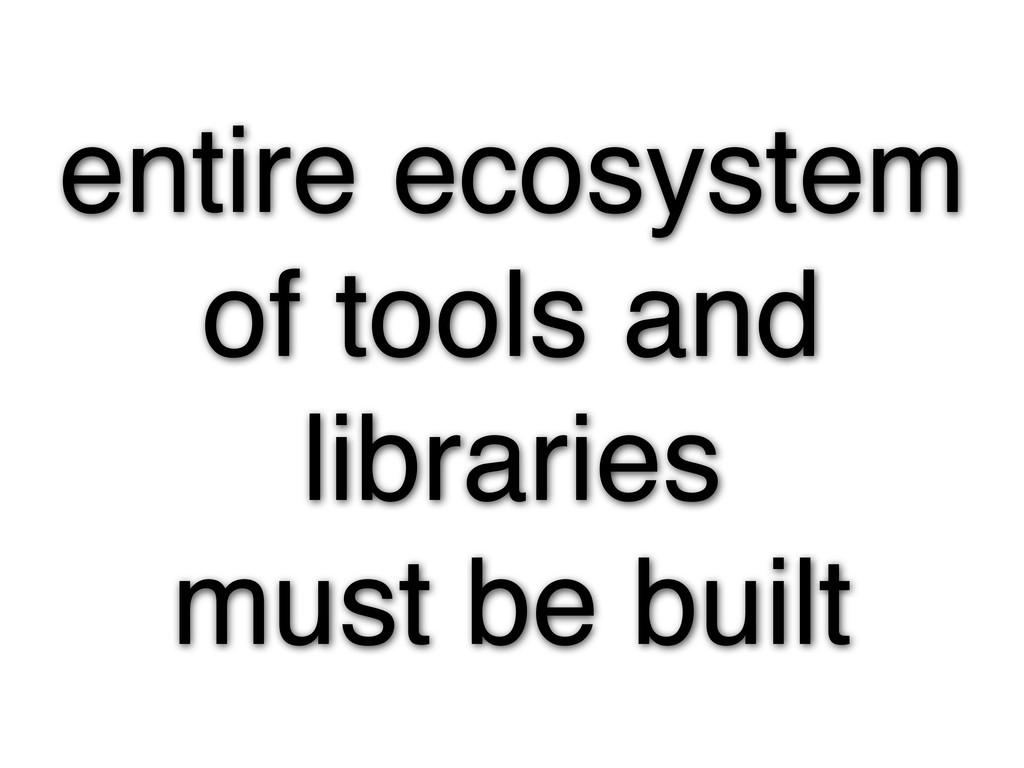 entire ecosystem of tools and libraries must be...